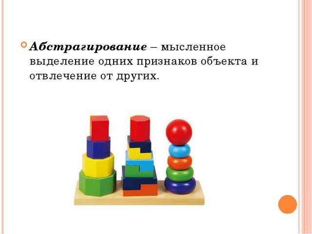 Абстрагирование – мысленное выделение одних признаков объекта и отвлечение от...