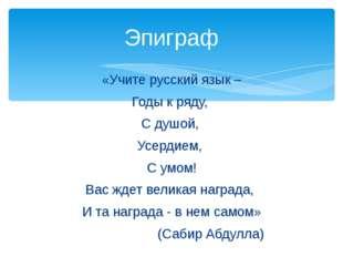 «Учите русский язык – Годы к ряду, С душой, Усердием, С умом! Вас ждет велика