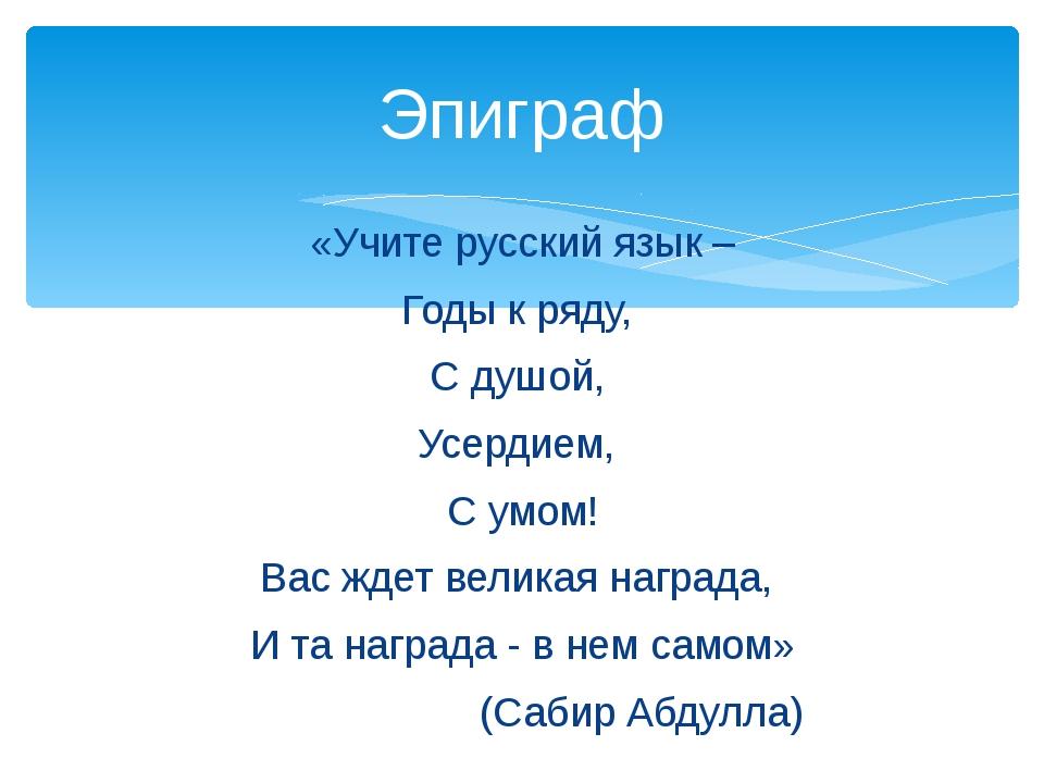 «Учите русский язык – Годы к ряду, С душой, Усердием, С умом! Вас ждет велика...