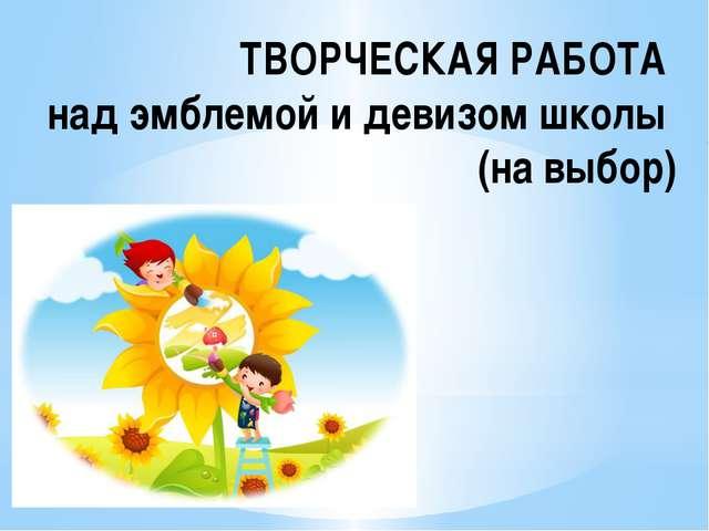 ТВОРЧЕСКАЯ РАБОТА над эмблемой и девизом школы (на выбор)
