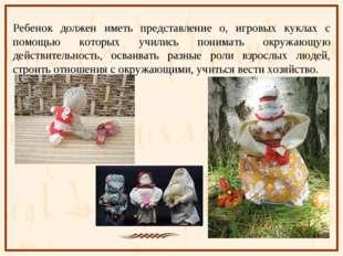 Ребенок должен иметь представление о, игровых куклах с помощью которых училис