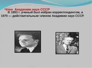 Член  Академии наук СССР         В 1953 г. ученый был избран корреспондентом