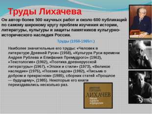 Труды Лихачева Он автор более 500 научных работ и около 600 публикаций по са