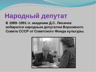 Народный депутат      В 1989–1991 гг. академик Д.С. Лихачев избирался народ