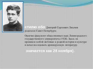 стилю обо Дмитрий Сергеевич Лихачев родился в Санкт-Петербурге.  Окончил фак