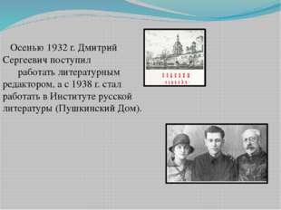 Осенью 1932 г. Дмитрий Сергеевич поступил                               работ