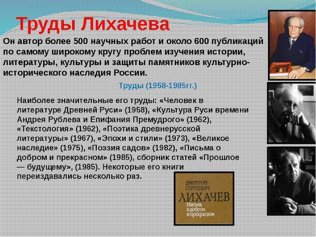 Труды Лихачева Он автор более 500 научных работ и около 600 публикаций по са...