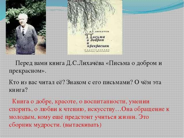 Перед вами книга Д.С.Лихачёва «Письма о добром и прекрасном».  Кто из вас чи...