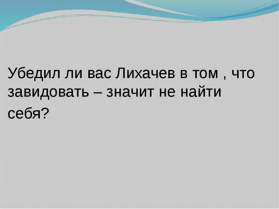 Убедил ли вас Лихачев в том , что завидовать – значит не найти себя?