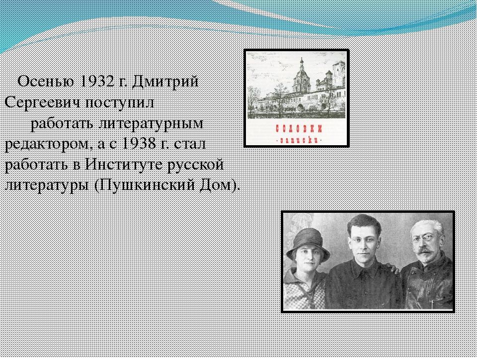 Осенью 1932 г. Дмитрий Сергеевич поступил                               работ...