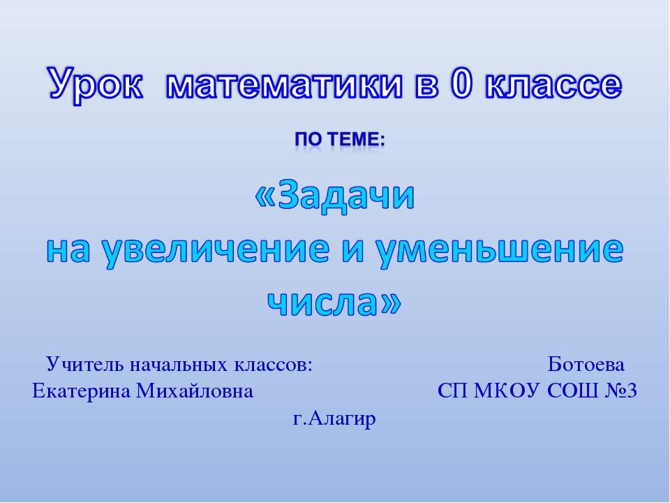Учитель начальных классов: Ботоева Екатерина Михайловна СП МКОУ СОШ №3 г.Алагир