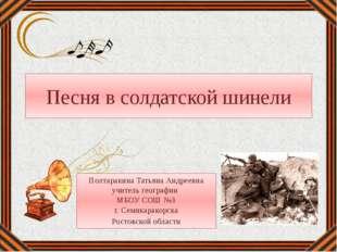 Песня в солдатской шинели Полтаракина Татьяна Андреевна учитель географии МБО