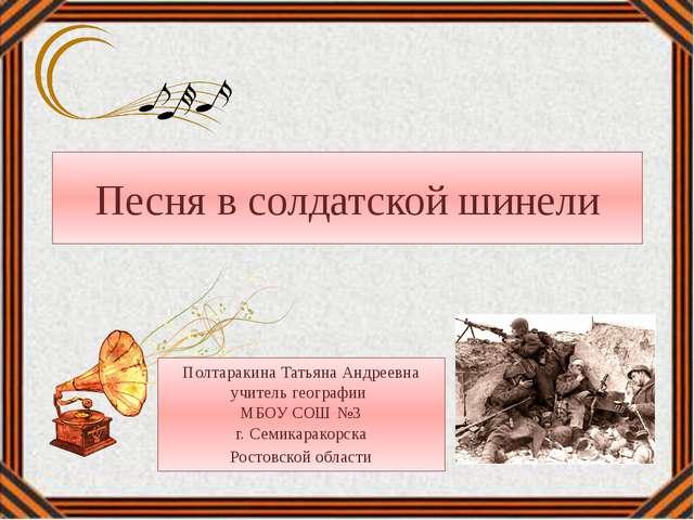 Песня в солдатской шинели Полтаракина Татьяна Андреевна учитель географии МБО...