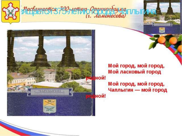 Посвящается 375-летию города Чаплыгина Мой город, мой город, Мой ласковый го...