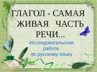 ГЛАГОЛ - САМАЯ ЖИВАЯ ЧАСТЬ РЕЧИ... Исследовательская работа по русскому языку