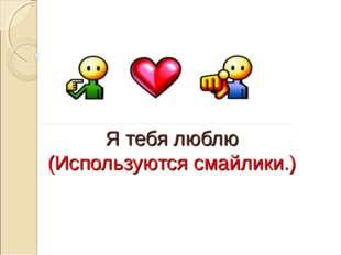 Я тебя люблю (Используются смайлики.)