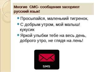 Многие СМС- сообщения засоряют русский язык! Просыпайся, маленький тигренок,