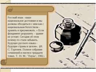 Русский язык - наше национальное достояние и мы должны обходиться с ним как с