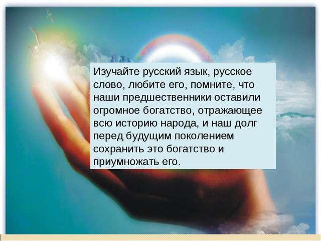 Изучайте русский язык, русское слово, любите его, помните, что наши предшеств...