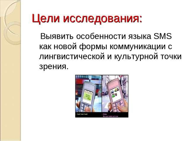 Цели исследования: Выявить особенности языка SMS как новой формы коммуникации...