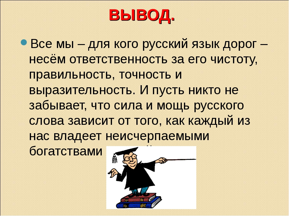 ВЫВОД. Все мы – для кого русский язык дорог – несём ответственность за его чи...