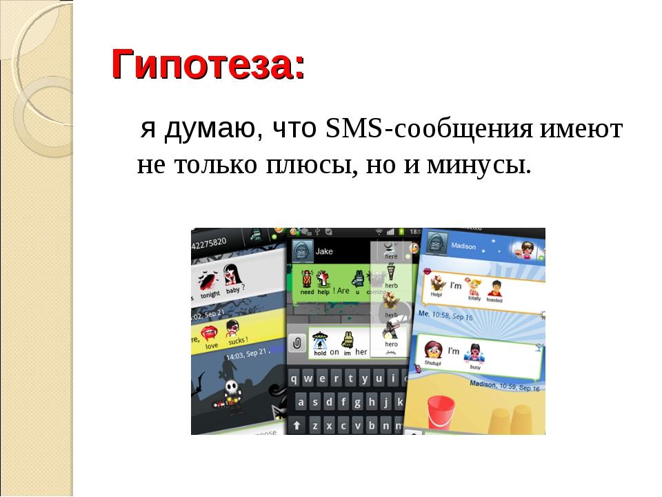 Гипотеза: я думаю, что SMS-сообщения имеют не только плюсы, но и минусы.