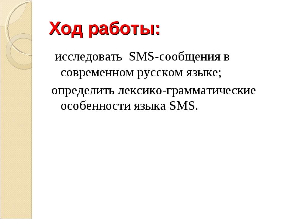 Ход работы: исследовать SMS-сообщения в современном русском языке; определить...
