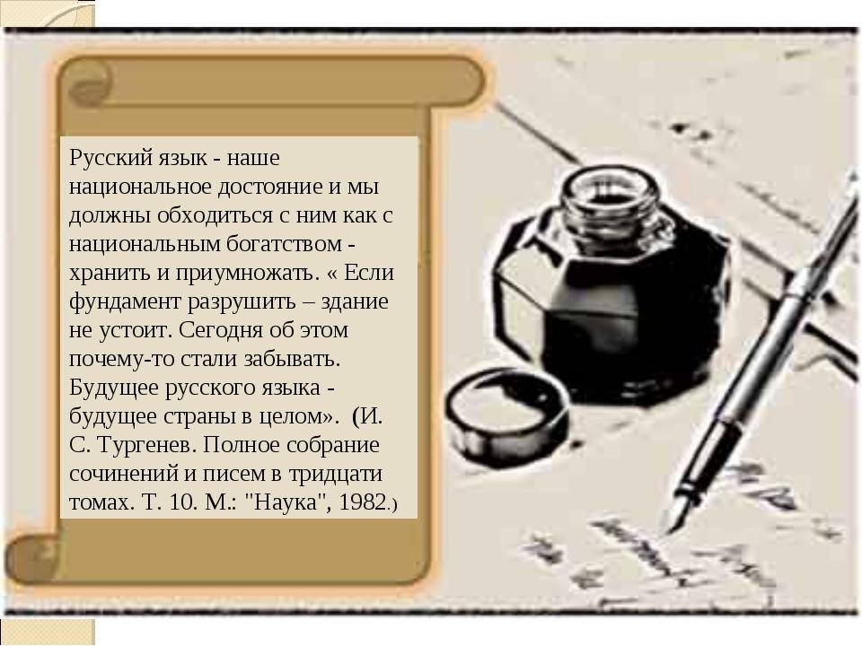 Русский язык - наше национальное достояние и мы должны обходиться с ним как с...