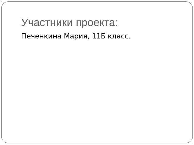 Участники проекта: Печенкина Мария, 11Б класс.