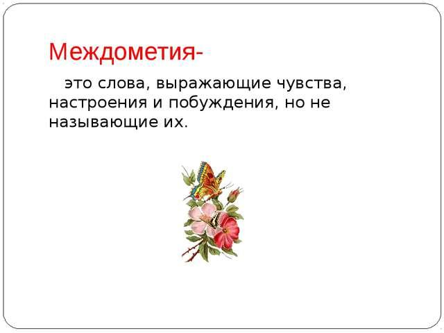 Междометия- это слова, выражающие чувства, настроения и побуждения, но не наз...