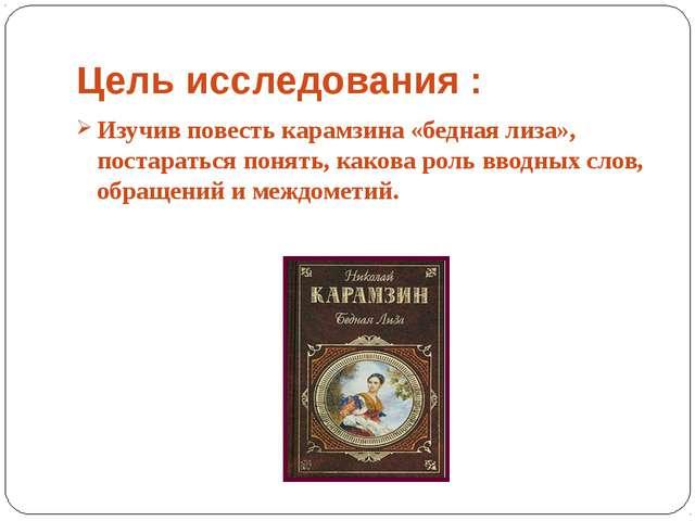 Цель исследования : Изучив повесть карамзина «бедная лиза», постараться понят...
