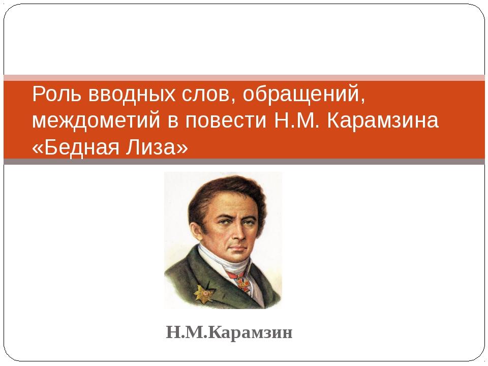 Н.М.Карамзин Роль вводных слов, обращений, междометий в повести Н.М. Карамзин...