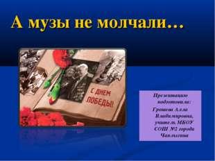 А музы не молчали… Презентацию подготовила: Грошева Алла Владимировна, учите