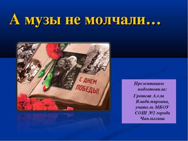 А музы не молчали… Презентацию подготовила: Грошева Алла Владимировна, учите...