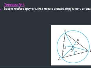 Теорема №1. Вокруг любого треугольника можно описать окружность и только одну.
