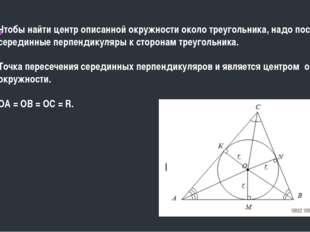 Чтобы найти центр описанной окружности около треугольника, надо построить се