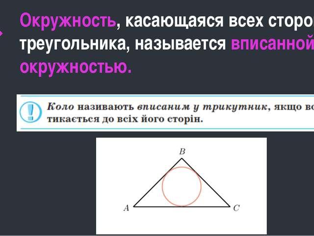 Окружность, касающаяся всех сторон треугольника, называется вписанной окружн...