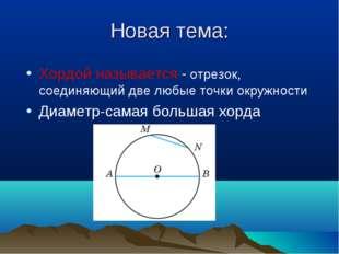 Новая тема: Хордой называется - отрезок, соединяющий две любые точки окружнос