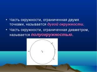 Часть окружности, ограниченная двумя точками, называется дугой окружности. Ча