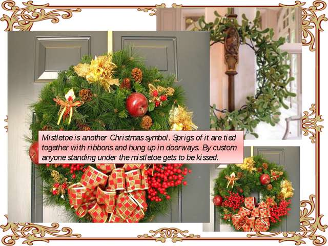 Mistletoe is another Christmas symbol. Sprigs of it are tied together with r...