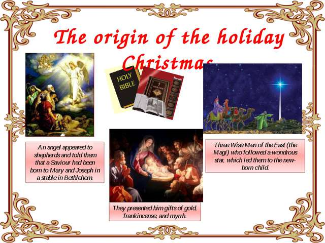 The origin of the holiday Christmas An angel appeared to shepherds and told...