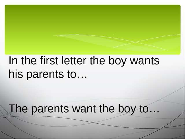 In the first letter the boy wants his parents to… The parents want the boy to…