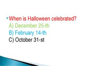 When is Halloween celebrated? A) December 25-th B) February 14-th C) October