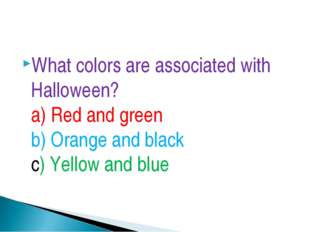 What colors are associated with Halloween? a) Red and green b) Orange and bla