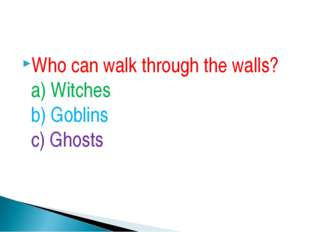Who can walk through the walls? a) Witches b) Goblins c) Ghosts