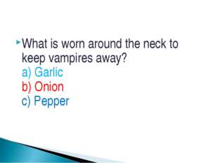 What is worn around the neck to keep vampires away? a) Garlic b) Onion c) Pep
