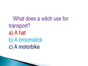 What does a witch use for transport? a) A hat b) A broomstick c) A motorbike