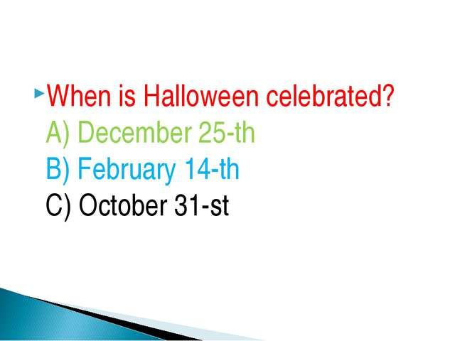 When is Halloween celebrated? A) December 25-th B) February 14-th C) October...