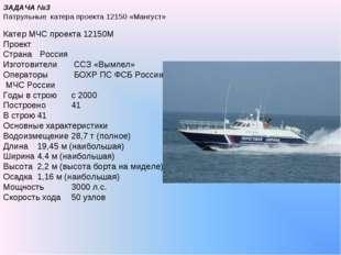 * ЗАДАЧА №3 Патрульные катера проекта 12150 «Мангуст» Катер МЧС проекта 12150