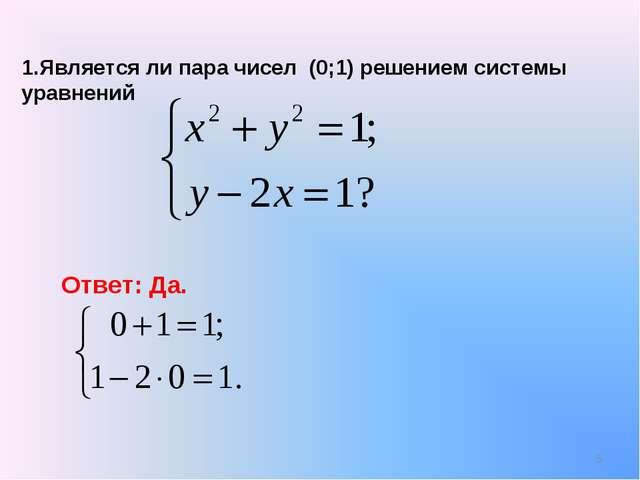 1.Является ли пара чисел (0;1) решением системы уравнений Ответ: Да. *